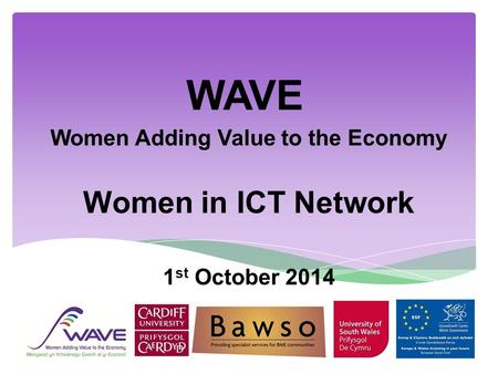 WAVE Women Adding Value to the Economy Women in ICT Network 1 st October 2014.