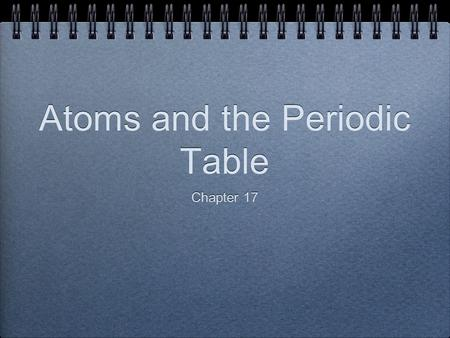 Atoms and the Periodic Table Chapter 17. Objectives At the end of this lesson, you should be able to: Describe and define atoms and their subatomic particles.