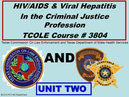 BCCO PCT #4 PowerPoint AND HIV/AIDS & Viral Hepatitis In the Criminal Justice Profession TCOLE Course # 3804 UNIT TWO Texas Commission On Law Enforcement.