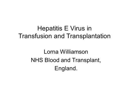 Hepatitis E Virus in Transfusion and Transplantation Lorna Williamson NHS Blood and Transplant, England.