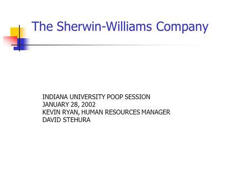 The Sherwin-Williams Company INDIANA UNIVERSITY POOP SESSION JANUARY 28, 2002 KEVIN RYAN, HUMAN RESOURCES MANAGER DAVID STEHURA.
