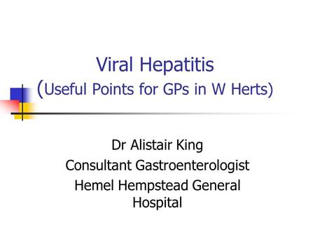 Viral Hepatitis ( Useful Points for GPs in W Herts) Dr Alistair King Consultant Gastroenterologist Hemel Hempstead General Hospital.
