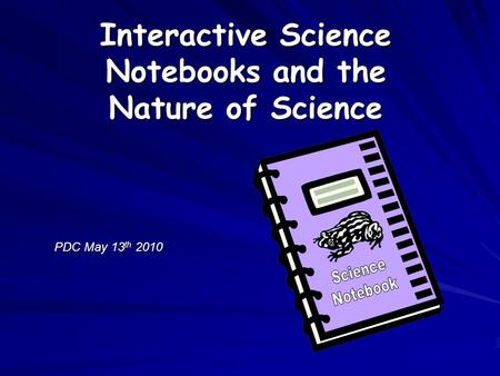 PDC May 13 th 2010 Interactive Science Notebooks and the Nature of Science.