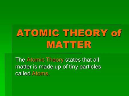 ATOMIC THEORY of MATTER The Atomic Theory states that all matter is made up of tiny particles called Atoms.