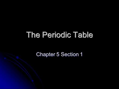 The Periodic Table Chapter 5 Section 1. Mendeleev's Table Dmitri Mendeleev published the first version of the periodic table Dmitri Mendeleev published.