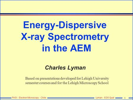 PASI - Electron Microscopy - Chile 1 Lyman - EDS Qual Energy-Dispersive <strong>X</strong>-<strong>ray</strong> Spectrometry in the AEM Charles Lyman Based on presentations developed for.