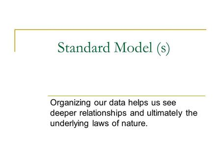 Standard Model (s) Organizing our data helps us see deeper relationships and ultimately the underlying laws of nature.