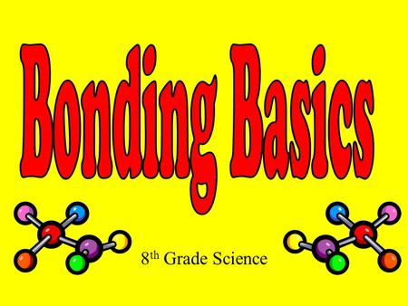 Bonding Basics 8th Grade Science.