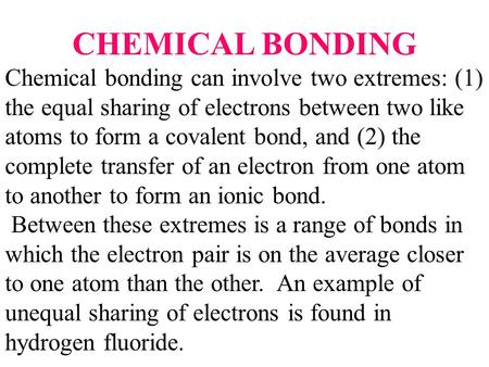 CHEMICAL BONDING Chemical bonding can involve two extremes: (1) the equal sharing of electrons between two like atoms to form a covalent bond, and (2)