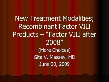 "New Treatment Modalities; Recombinant Factor VIII Products – ""Factor VIII after 2008"" (More Choices) Gita V. Massey, MD June 20, 2009."