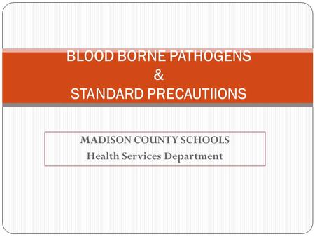 MADISON COUNTY SCHOOLS Health Services Department BLOOD BORNE PATHOGENS & STANDARD PRECAUTIIONS.