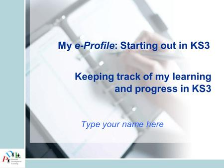 Keeping track of my learning and progress in KS3 Type your name here My e-Profile: Starting out in KS3.