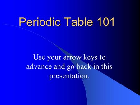 Periodic Table 101 Use your arrow keys to advance and go back in this presentation.