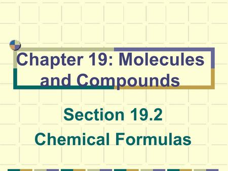 Chapter 19: Molecules and Compounds Section 19.2 Chemical Formulas.