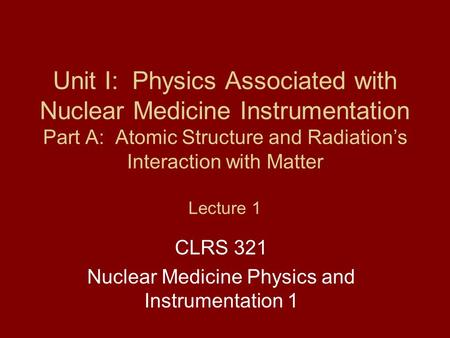 Unit I: Physics Associated with Nuclear Medicine Instrumentation Part A: Atomic Structure <strong>and</strong> Radiation's Interaction with Matter Lecture 1 CLRS 321 Nuclear.