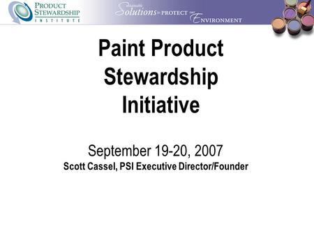 Paint Product Stewardship Initiative September 19-20, 2007 Scott Cassel, PSI Executive Director/Founder.