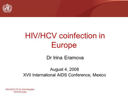 HIV/AIDS STI & Viral Hepatitis WHO/Europe HIV/HCV coinfection in Europe Dr Irina Eramova August 4, 2008 XVII International AIDS Conference, Mexico.