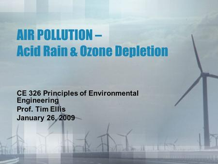AIR POLLUTION – Acid Rain & <strong>Ozone</strong> <strong>Depletion</strong> CE 326 Principles of Environmental Engineering Prof. Tim Ellis January 26, 2009.