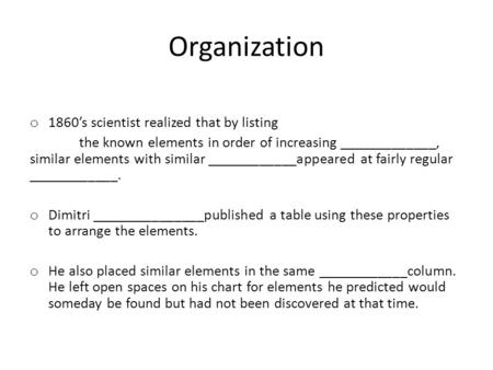 Organization o 1860's scientist realized that by listing the known elements in order of increasing _____________, similar elements with similar ____________appeared.