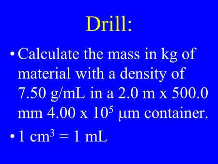 Drill: Calculate the mass in kg of material with a density of 7.50 g/mL in a 2.0 m x 500.0 mm 4.00 x 10 5  m container. 1 cm 3 = 1 mL.