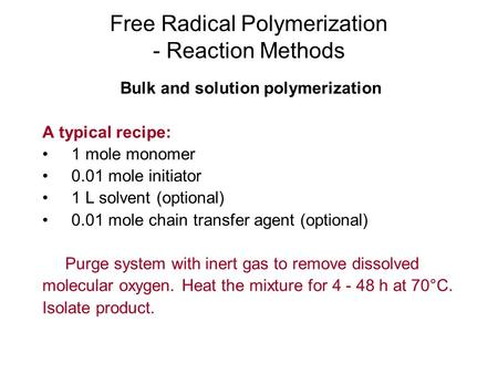 Free Radical Polymerization - Reaction Methods Bulk and solution polymerization A typical recipe: 1 mole monomer 0.01 mole initiator 1 L solvent (optional)