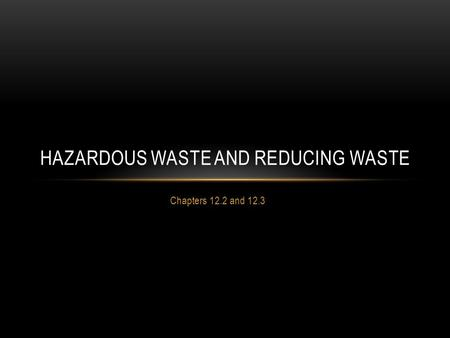 Chapters 12.2 and 12.3 HAZARDOUS WASTE AND REDUCING WASTE.