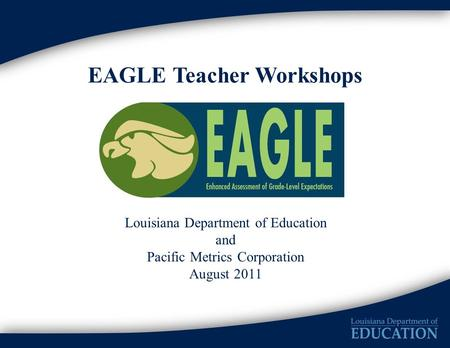EAGLE Teacher Workshops Louisiana Department of Education and Pacific Metrics Corporation August 2011.