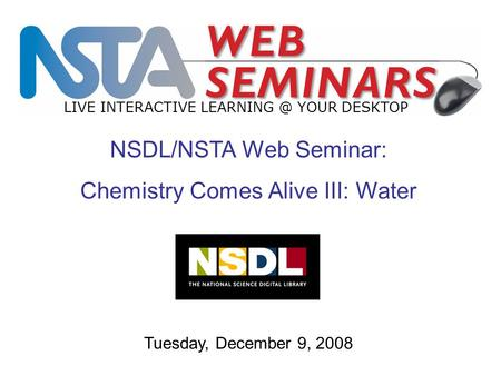 LIVE INTERACTIVE YOUR DESKTOP Tuesday, December 9, 2008 NSDL/NSTA Web Seminar: Chemistry Comes Alive III: Water.