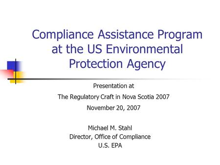 Compliance Assistance Program at the US Environmental Protection Agency Michael M. Stahl Director, Office of Compliance U.S. EPA Presentation at The Regulatory.