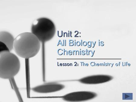 Unit 2: All Biology is Chemistry Lesson 2: The Chemistry of Life.