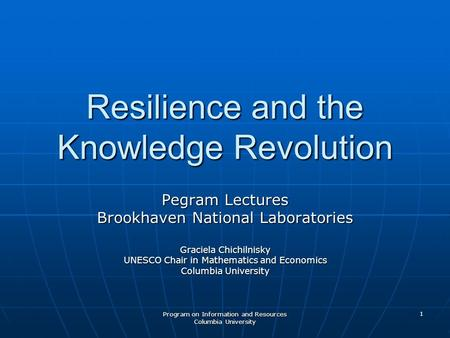 Program on Information and Resources Columbia University 1 Resilience and the Knowledge <strong>Revolution</strong> Pegram Lectures Brookhaven National Laboratories Graciela.