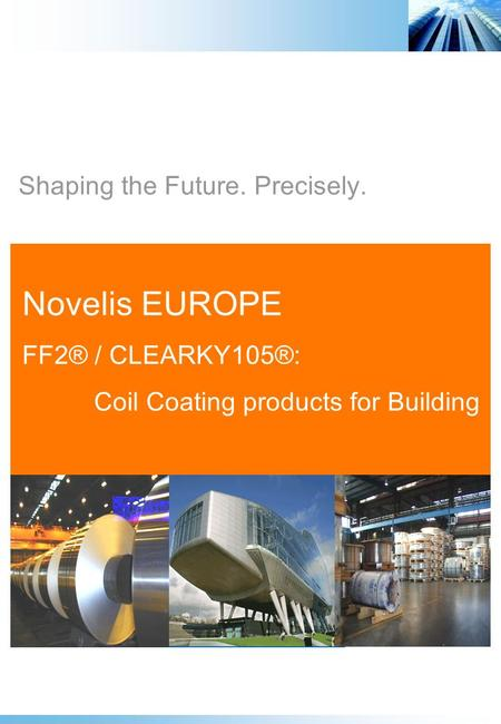 Shaping the Future. Precisely. Novelis EUROPE FF2® / CLEARKY105®: Coil Coating products for Building.