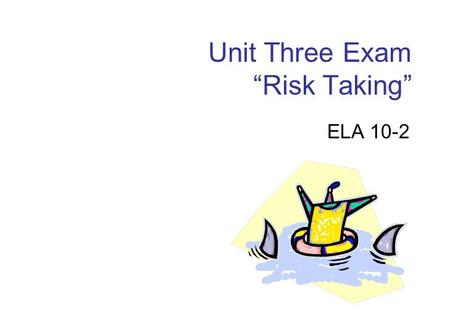"Unit Three Exam ""Risk Taking"" ELA 10-2. Unit Three Exam You will be responding to an essay question and a photograph. Be sure that you are able to discuss."