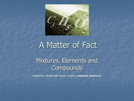 A Matter of Fact Mixtures, Elements and Compounds Adapted from: education.jlab.org/jsat/.../elements_compounds_mixtures.ppt.