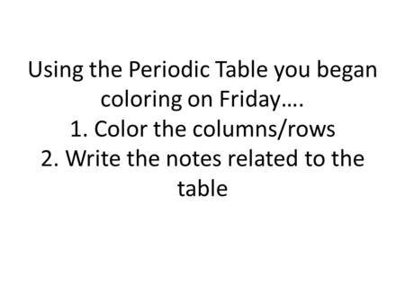 Using the Periodic Table you began coloring on Friday…. 1. Color the columns/rows 2. Write the notes related to the table.