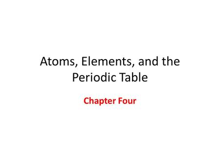 Atoms, Elements, and the Periodic Table Chapter Four.