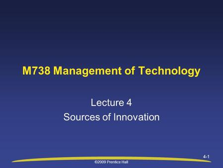 ©2009 Prentice Hall 4-1 M738 Management of Technology Lecture 4 Sources of Innovation.