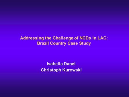 Addressing the Challenge of NCDs in LAC: Brazil Country Case Study Isabella Danel Christoph Kurowski.