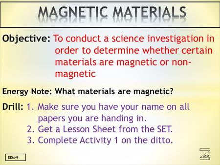 Oneone Objective: To conduct a science investigation in order to determine whether certain materials are magnetic or non- magnetic Energy Note: What materials.
