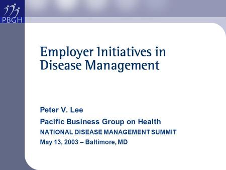Employer Initiatives in Disease Management Peter V. Lee Pacific Business Group on Health NATIONAL DISEASE MANAGEMENT SUMMIT May 13, 2003 – Baltimore, MD.