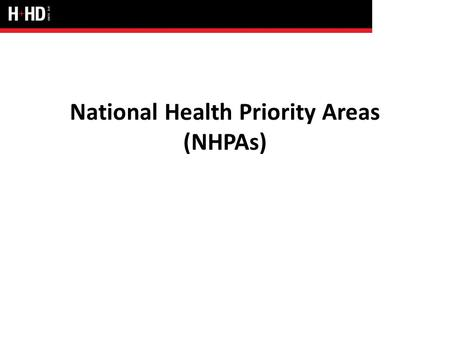 National Health Priority Areas (NHPAs). NHPAs Cancer control Cardiovascular disease Injury prevention and control Mental health Arthritis and musculoskeletal.