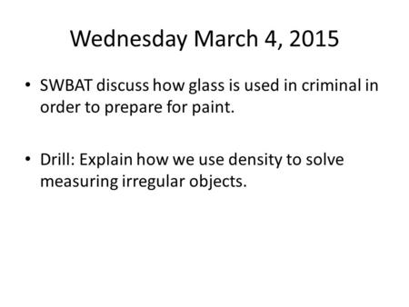Wednesday March 4, 2015 SWBAT discuss how glass is used in criminal in order to prepare for paint. Drill: Explain how we use density to solve measuring.