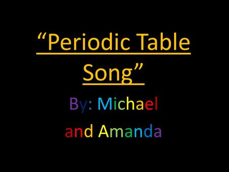"""Periodic Table Song"" By: Michael and Amanda. A long time ago in 1869. A man came along named Dmitri Mendeleev."