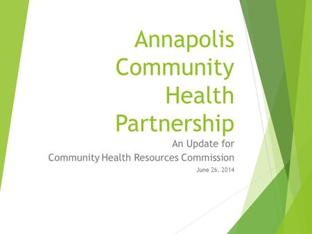 Annapolis Community Health Partnership An Update for Community Health Resources Commission June 26, 2014.