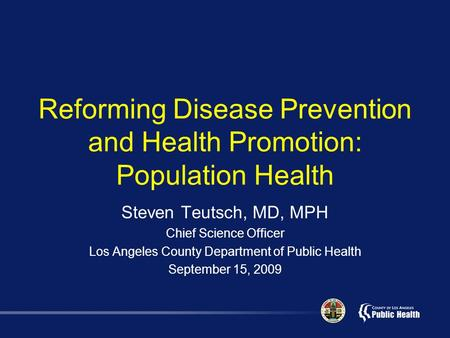 Reforming Disease Prevention and Health Promotion: Population Health Steven Teutsch, MD, MPH Chief Science Officer Los Angeles County Department of Public.