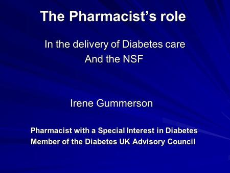 The Pharmacist's role In the delivery of Diabetes care In the delivery of Diabetes care And the NSF Irene Gummerson Irene Gummerson Pharmacist with a Special.