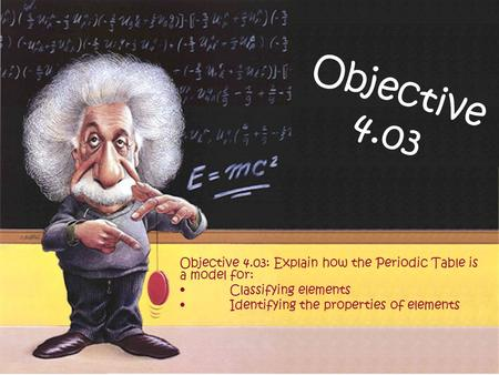 Objective 4.03 Objective 4.03: Explain how the Periodic Table is a model for: Classifying elements Identifying the properties of elements.
