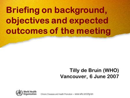 Chronic Diseases and Health Promotion – www.who.int/chp/en Tilly de Bruin (WHO) Vancouver, 6 June 2007 Briefing on background, objectives and expected.