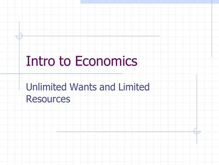 Intro to Economics Unlimited Wants and Limited Resources.
