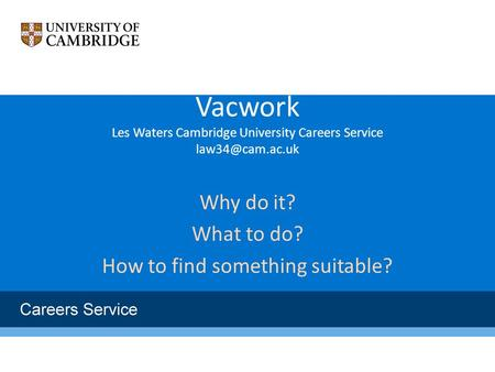 Vacwork Les Waters Cambridge University Careers Service Why do it? What to do? How to find something suitable?